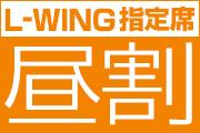 「L-WING指定席割引キャンペーン~昼割~」実施中!